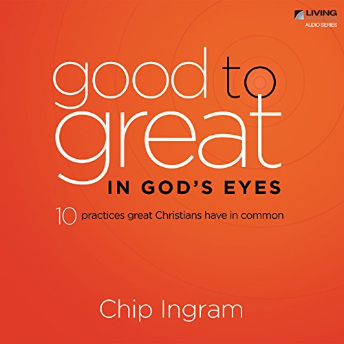 Good to Great in God's Eyes: Ten Practices Great Christians Have in Common