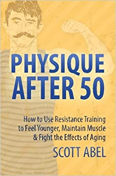 Physique After 50: How to Use Resistance Training to Feel Great, Maintain Muscle & Fight the Effects of Aging by Scott Abel (2016-10-12)