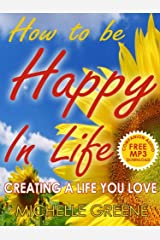 How To Be Happy In Life (Creating a Life You Love Book 1)