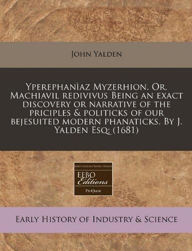 Yperephanìaz Myzerhion. Or, Machiavil redivivus Being an exact discovery or narrative of the priciples & politicks o