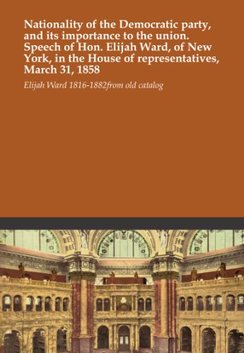 Nationality of the Democratic party, and its importance to the union. Speech of Hon. Elijah Ward, of New York, in the House of representatives, March 31, 1858 -