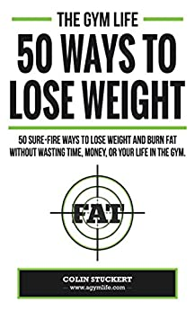 50 Ways To Lose Weight: 50 Sure-Fire Ways To Lose Weight and Burn Fat Without Wasting Time, Money, Or Your Life In The Gym by [Stuckert, Colin]