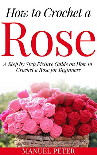 How to Crochet a Rose: A Step by Step Picture Guide on How to Crochet a Rose for Beginners by [Peter, Manuel]