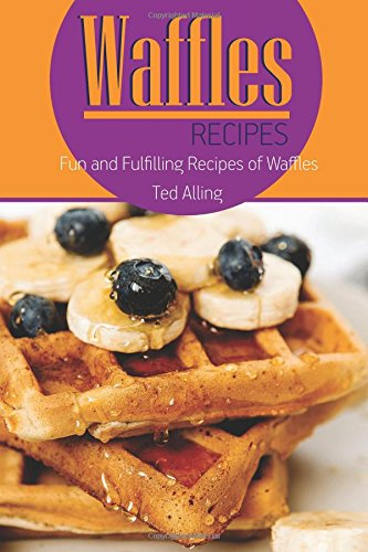 Waffles Recipes: Fun and Fulfilling Recipes of Waffles by Ted Alling