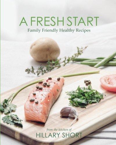 A Fresh Start: Family Friendly Healthy Recipes by Hillary Short