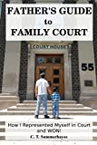 Father's Guide to Family Court: How I Represented Myself in Family Court - and WON!