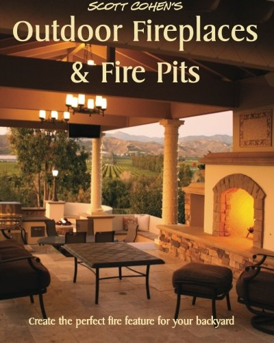 Scott Cohen's Outdoor Fireplaces and Fire Pits: Create the perfect fire feature for your back yard