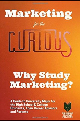 Marketing for the Curious: Why Study Marketing? (A Guide to Choosing the University Major for High School & College Students, Their Career Advisors and Parents)