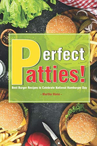 Perfect Patties!: Best Burger Recipes to Celebrate National Hamburger Day by Martha Stone