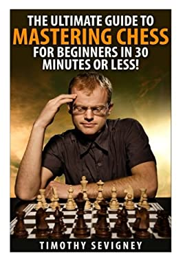 Chess: The Ultimate Guide to Mastering Chess for Beginners in 30 Minutes or Less! (Chess - Chess for Beginners - Chess Tactics - Chess Openings - Chess Strategy - How to Play Chess)