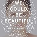 We Could Be Beautiful: A Novel Audiobook by Swan Huntley Narrated by Cassandra Campbell