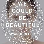 We Could Be Beautiful: A Novel | Swan Huntley