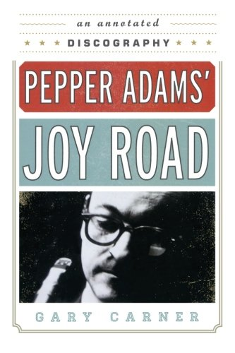 (Pepper Adams' Joy Road: An Annotated Discography (Studies in Jazz))
