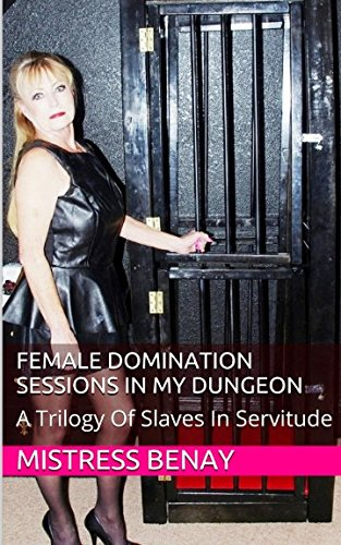 Female Domination Sessions In My Dungeon: A Trilogy Of Slaves In Servitude