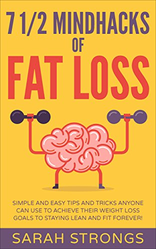 7 Half Mindhacks of Fat Loss: Simple And Easy Tips and Tricks Anyone Can Use to Achieve Their Weight Loss Goals Staying Lean and Fit FOREVER! (Fat Loss Diet, Lose -