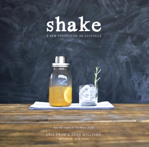 Shake: A New Perspective on Cocktails by Eric Prum, Josh Williams