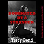 Dominated by a Stranger: A Reluctant Sex BDSM Erotica Story - Tracy's Bound Sluts | Tracy Bond