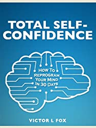 Total Self-Confidence: How To Reprogram Your Mind In 30 Days