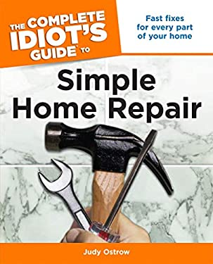 The Complete Idiot's Guide to Simple Home Repair: Fast Fixes for Every Part of Your Home