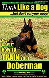 Doberman Pinscher, Doberman Pinscher Training AAA AKC: Think Like a Dog, but Don't Eat Your Poop! | Breed Expert Doberman Pinscher Training Book: Here's EXACTLY How To TRAIN Your Doberman Pinscher