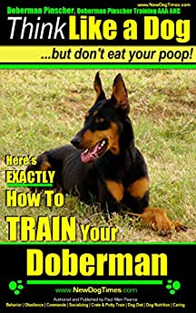 Doberman Pinscher, Doberman Pinscher Training AAA AKC: Think Like a Dog, but Don't Eat Your Poop! | Breed Expert Doberman Pinscher Training Book: Here's EXACTLY How To TRAIN Your Doberman Pinscher by [Pearce (Train My Doberman Pinscher Puppy), Paul Allen]