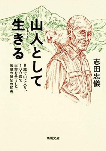 山人として生きる 8歳で山に入り、100歳で天命を全うした伝説の猟師の知恵 (角川文庫)