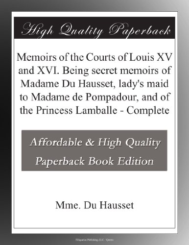 Memoirs of the Courts of Louis XV and XVI. Being secret memoirs of Madame Du Hausset, lady's maid to Madame de Pompadour, and of the Princess Lamballe - Complete