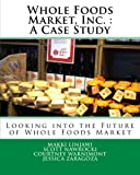 Whole Foods Market, Inc. : A Case Study: Looking into the Future of Whole Foods Market