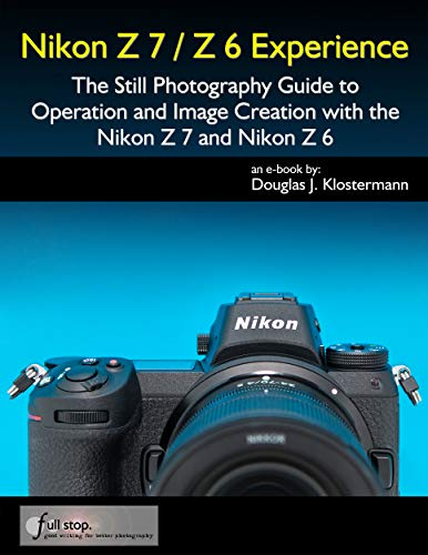 Nikon Z7 / Z6 Experience - The Still Photography Guide to Operation and Image Creation with the Nikon Z7 and Nikon Z6