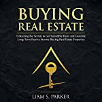 Buying Real Estate: Unlocking the Secrets to Get Incredible Deals and Generate Long-Term Passive Income Buying Real Estate Properties: Real Estate Revolution, Book 4 | Liam S. Parker