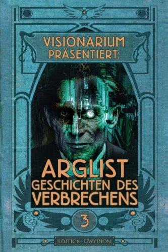 VISIONARIUM präsentiert: Arglist. Geschichten des Verbrechens (Volume 3) (German Edition)