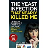 Yeast Infection: The Yeast Infection That Nearly Killed Me-The Hidden Dangers of a Simple Yeast Infection-What Every Woman Should Know (Yeast Infection, ... Diet, Candida Cleanse, Sugar Addiction)