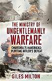 The Ministry of Ungentlemanly Warfare: Churchill's Mavericks: Plotting Hitler's Defeat