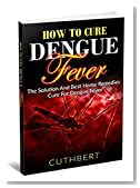 Dengue: How To Cure Dengue Fever The Solution And Best Home Remedies Cure For Dengue Fever (Dealing With Dengue,Dengue Cure,Fever,Solution,Home Remedies,)