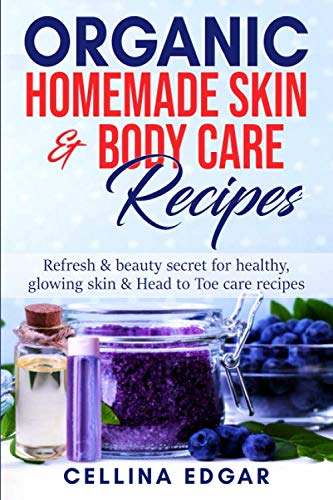 Organic Homemade  skin & body care  Recipes: Refresh & beauty secret for healthy,  glowing skin & Head to Toe care recipes (Homemade Body Care Recipes)