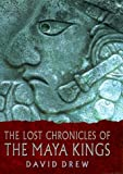 Lost Chronicles of the Maya Kings, David Drew, 0520226127