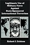 Legitimate Use of Military Force Against State-Sponsored International Terrorism, Richard J. Erickson, 0898758114