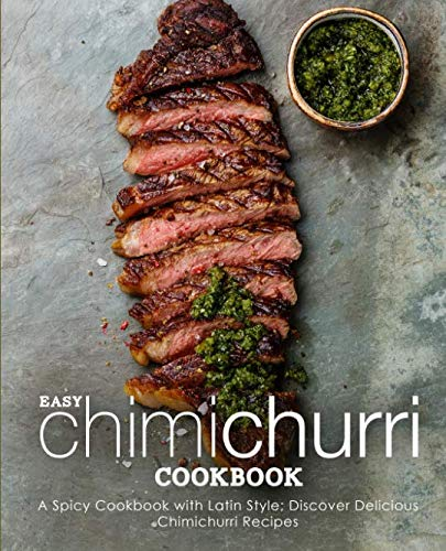 Easy Chimichurri Cookbook: A Spicy Cookbook with Latin Style; Discover Delicious Chimichurri Recipes (2nd Edition) by BookSumo Press