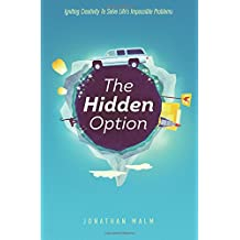 The Hidden Option: Igniting Creativity to Solve Life's Impossible Problems