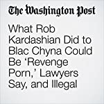 What Rob Kardashian Did to Blac Chyna Could Be 'Revenge Porn,' Lawyers Say, and Illegal | Katie Mettler