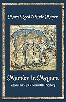 Murder in Megara: A John, the Lord Chamberlain Mystery (John the Lord Chamberlain Mysteries Book 11) by [Mayer, Eric, Reed, Mary]