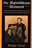 The Republican Moment : Struggles for Democracy in Nineteenth-Century France, Nord, Philip, 067476272X