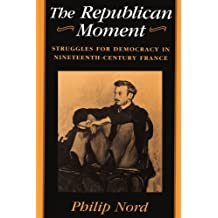 The Republican Moment: Struggles for Democracy in Nineteenth-Century France