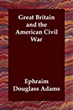Great Britain and the American Civil War, Ephraim Dougla Adams, 1406802808