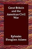 Great Britain and the American Civil War, Ephraim Dougla Adams, 1406802808