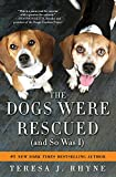 The Dogs Were Rescued (And So Was I): An honest, heartwarming memoir of the dogs who rescue us