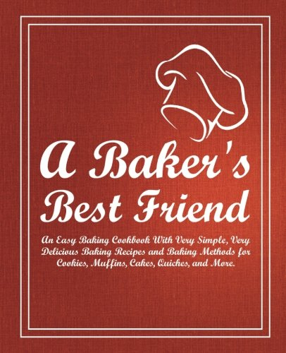 A-Bakers-Best-Friend-An-Easy-Baking-Cookbook-With-Very-Simple-Very-Delicious-Baking-Recipes-and-Baking-Methods-for-Cookies-Muffins-Cakes-Quiches-and-More