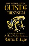 How to Make a Living Outside the System: A Practical Guide to Starting a Black Market Business