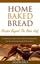 Home baked bread: Recipes beyond the basic Loaf: Everything You need to Know to Bake 43 Amazing Breads (Home Baked Bread! Book 2) (English Edition)