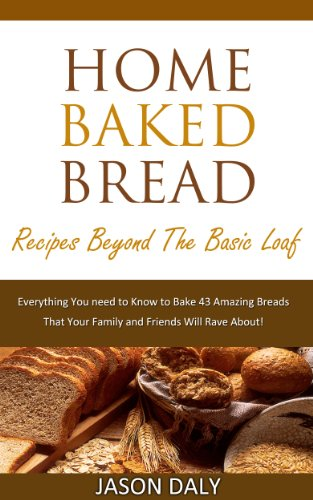 Home baked bread: Recipes beyond the basic Loaf: Everything You need to Know to Bake 43 Amazing Breads (Home Baked Bread! Book (Home Baked Bread)